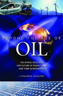 Beyond the Age of Oil: The Myths, Realities, and Future of Fossil Fuels and Their Alternatives - Leonardo Maugeri