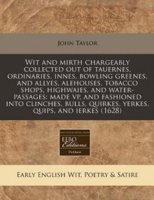 Wit and mirth chargeably collected out of tauernes, ordinaries, innes, bowling greenes, and allyes, alehouses, tobacco shops, highwaies, and ... quirkes, yerkes, quips, and ierkes (1628) - John Taylor