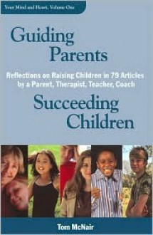 Guiding Parents, Succeeding Children: Reflections on Raising Children in 79 Articles by a Parent, Therapist, Teacher, Coach - Tom McNair