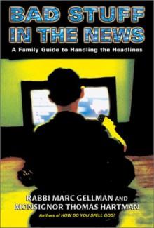 Bad Stuff in the News: A Guide to Handling the Headlines - Marc Gellman, Thomas Harman