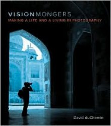 VisionMongers: Making a Life and a Living in Photography - David duChemin