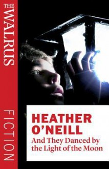 And They Danced by the Light of the Moon - Heather O'Neill