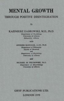 Mental Growth Through Positive Disintegration - Kazimierz Dabrowski, Andrzej Kawczak, Michael M. Piechowski