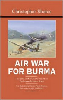 AIR WAR FOR BURMA: The Concluding Volume of The Bloody Shambles Series. The Allied Air Forces Fight Back in South-East Asia 1942-1945 (Bloody Shambles) - Christopher Shores