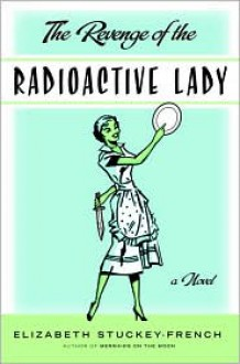 The Revenge of the Radioactive Lady - Elizabeth Stuckey-French