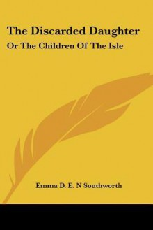 The Discarded Daughter: Or the Children of the Isle - E.D.E.N. Southworth