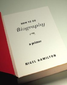 How to Do Biography: A Primer - Nigel Hamilton