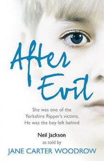 After Evil: She Was One Of The Yorkshire Ripper's Victims, He Was The Boy Left Behind - Jane Carter Woodrow