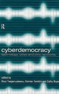 Cyberdemocracy: Technology, Cities and Civic Networks - Roza Tsagarousianou