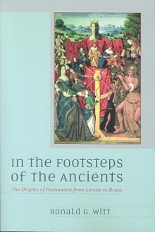 'In the Footsteps of the Ancients': The Origins of Humanism from Lovato to Bruni - Ronald G. Witt