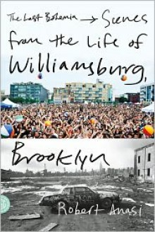 The Last Bohemia: Scenes from the Life of Williamsburg, Brooklyn - Robert Anasi