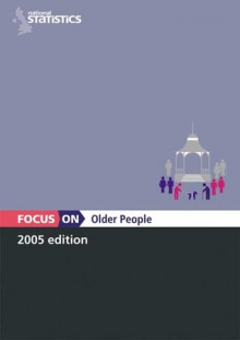Focus on Older People - (Great Britain) Office for National Statistics, (Great Britain) Office for National Statistics