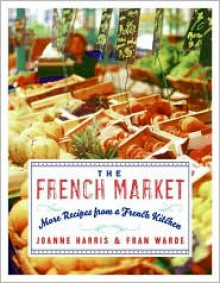 The French Market: More Recipes from a French Kitchen - Joanne Harris,Fran Warde