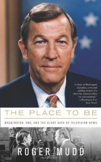 The Place to Be: Washington, CBS, and the Glory Days of Television News - Roger Mudd