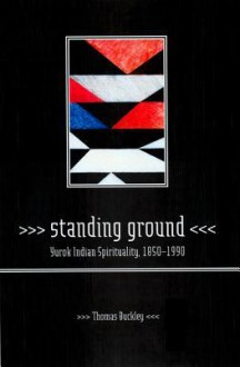 Standing Ground: Yurok Indian Spirituality, 1850 1990 - Thomas Buckley