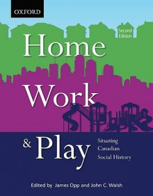 Home, Work, and Play: Situating Canadian Social History - James Opp, John C. Walsh