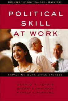 Political Skill at Work: Impact on Work Effectiveness - Gerald R. Ferris, Pamela L. Perrewe