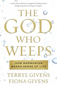 The God Who Weeps: How Mormonism Makes Sense of Life - Terryl L. Givens, Fiona Givens