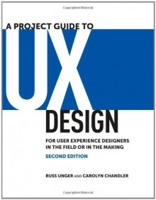 A Project Guide to UX Design: For user experience designers in the field or in the making (2nd Edition) (Voices That Matter) - 'Russ Unger', 'Carolyn Chandler'