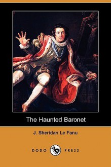 The Haunted Baronet (Dodo Press) - Joseph Sheridan Le Fanu