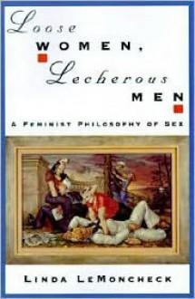 Loose Women, Lecherous Men: A Feminist Philosophy of Sex - Linda LeMoncheck