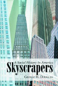 Skyscrapers: A Social History of the Very Tall Building in America - George H. Douglas