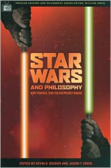 Star Wars and Philosophy: More Powerful than You Can Possibly Imagine - Jason T. Eberl, Kevin S. Decker, William Irwin