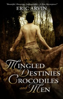 The Mingled Destinies Of Crocodiles and Men - Eric Arvin