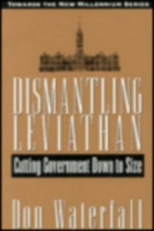Dismantling Leviathan: Cutting Government Down to Size - Donald E. Waterfall