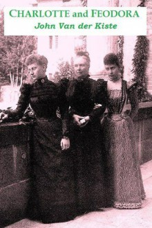 Charlotte and Feodora: A Troubled Mother-Daughter Relationship in Imperial Germany - John Van der Kiste