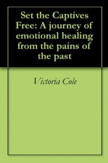 Set the Captives Free: A journey of emotional healing from the pains of the past - Victoria Cole