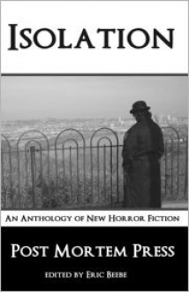 Isolation: An Anthology of New Horror Fiction - Post Mortem Press, Charles A. Muir, Ricky Massengale, Georgina Morales, Matt Kurtz, Tiffany E. Wilson, Kenneth W. Cain, Alex Azar, A.A. Garrison, Eric S. Beebe, Jessica Dwyer
