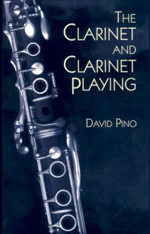 The Clarinet and Clarinet Playing - David Pino