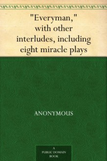 """Everyman,"" with other interludes, including eight miracle plays - Anonymous Anonymous, Ernest Rhys"