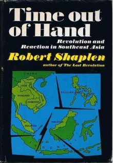 Time out of Hand: Revolution and Reaction in Southeast Asia - Robert Shaplen