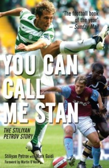 You Can Call Me Stan: The Stiliyan Petrov Story - Stiliyan Petrov, Mark Guidi, Martin O'Neill, Martin O'Neill