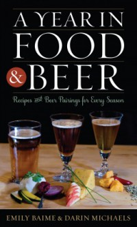 A Year in Food and Beer: Recipes and Beer Pairings for Every Season (Rowman & Littlefield Studies in Food and Gastronomy) - Emily Baime,Darin Michaels