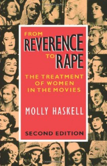 From Reverence to Rape: The Treatment of Women in the Movies - Molly Haskell
