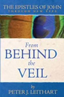 From Behind the Veil: The Epistles of John (Through New Eyes) - Peter J. Leithart