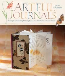 Artful Journals: Making & Embellishing Memory Books, Garden Diaries & Travel Albums - Janet Takahashi
