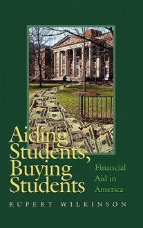 Aiding Students, Buying Students: Financial Aid in America - Rupert Wilkinson