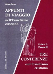 Appunti di viaggio nell'ermetismo cristiano. Tre conferenze sull'ermetismo cristiano - Robert A. Powell
