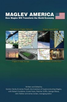 Maglev America: How Maglev Will Transform the World Economy - James Powell, Gordon Danby, Robert Coullahan, Ernest Fazio, Fletcher Griffis, James Jordan, George Maise, John Rather