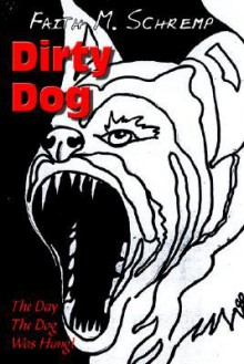 Dirty Dog: The Day the Dog Was Hung! - Faith M. Schremp