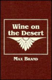 Wine on the Desert - Max Brand, Frederick Schiller Faust