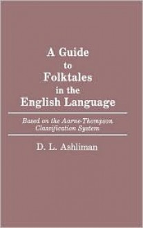 A Guide to Folktales in the English Language: Based on the Aarne-Thompson Classification System (Bibliographies and Indexes in World Literature) - D.L. Ashliman