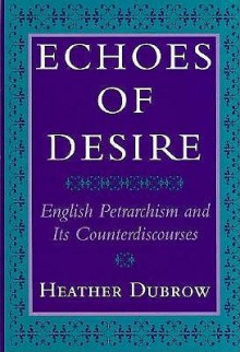 Echoes Of Desire: English Petrarchism And Its Counterdiscourses - Heather Dubrow