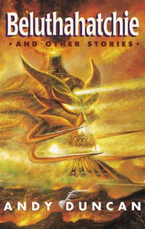 Beluthahatchie and Other Stories - Andy Duncan