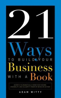 21 Ways to Build Your Business with a Book: Secrets to Dramatically Grow Your Income, Credibility, and Celebrity-Power by Being an Author - Adam Witty