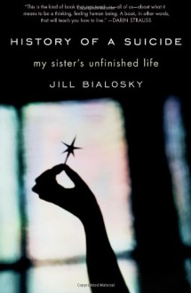 History of a Suicide: My Sister's Unfinished Life - Jill Bialosky